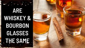 Are Whiskey & Bourbon Glasses The Same?